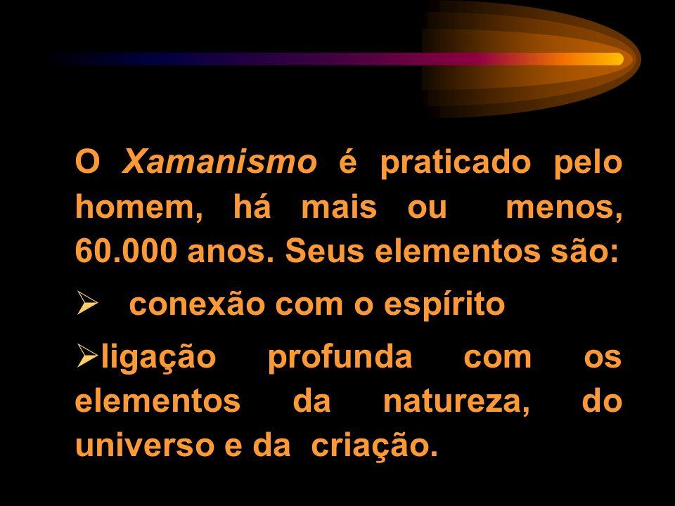 O Xamanismo é praticado pelo homem, há mais ou menos, 60.000 anos. Seus elementos são: conexão com o espírito ligação profunda com os elementos da nat