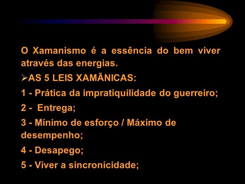 O Xamanismo é a essência do bem viver através das energias. AS 5 LEIS XAMÃNICAS: 1 - Prática da impratiquilidade do guerreiro; 2 - Entrega; 3 - Mínimo