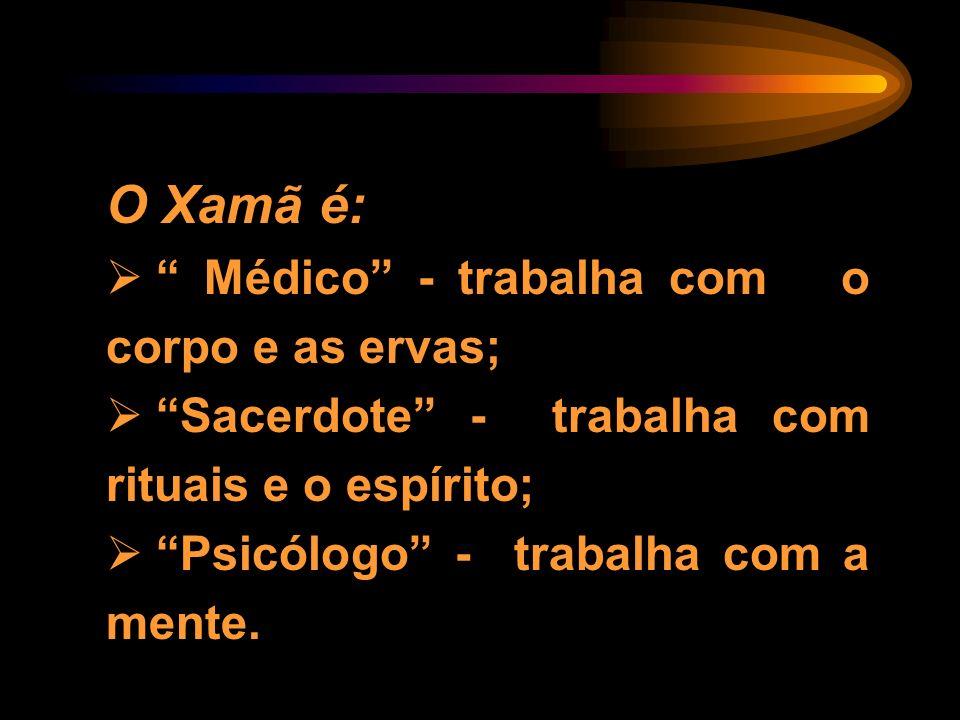 O Xamã é: Médico - trabalha com o corpo e as ervas; Sacerdote - trabalha com rituais e o espírito; Psicólogo - trabalha com a mente.