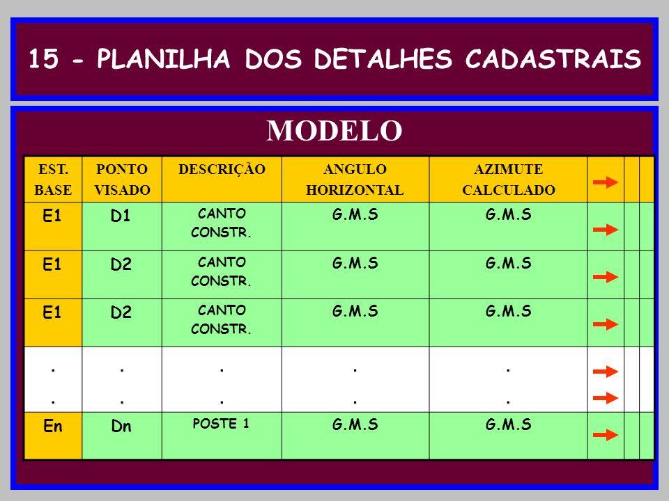 15 - PLANILHA DOS DETALHES CADASTRAIS MODELO EST. BASE PONTO VISADO DESCRIÇÃOANGULO HORIZONTAL AZIMUTE CALCULADO E1D1 CANTO CONSTR. G.M.S E1D2 CANTO C