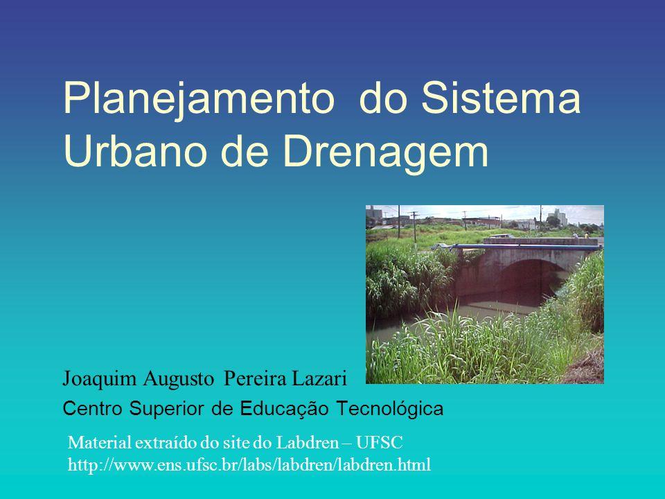 Planejamento do Sistema Urbano de Drenagem Joaquim Augusto Pereira Lazari Centro Superior de Educação Tecnológica Material extraído do site do Labdren