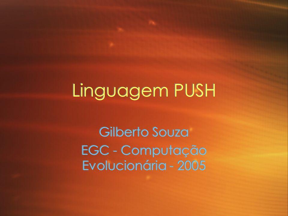 Linguagem PUSH Gilberto Souza EGC - Computação Evolucionária - 2005 Gilberto Souza EGC - Computação Evolucionária - 2005