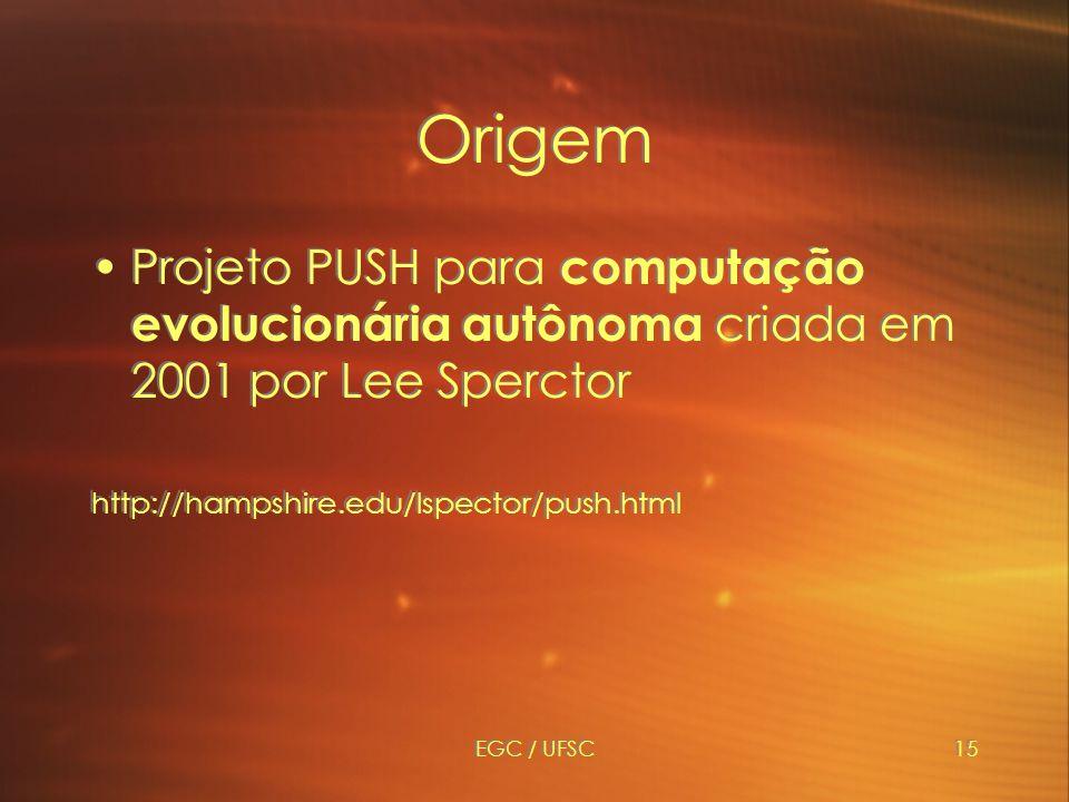 EGC / UFSC15 Origem Projeto PUSH para computação evolucionária autônoma criada em 2001 por Lee Sperctor http://hampshire.edu/lspector/push.html Projeto PUSH para computação evolucionária autônoma criada em 2001 por Lee Sperctor http://hampshire.edu/lspector/push.html