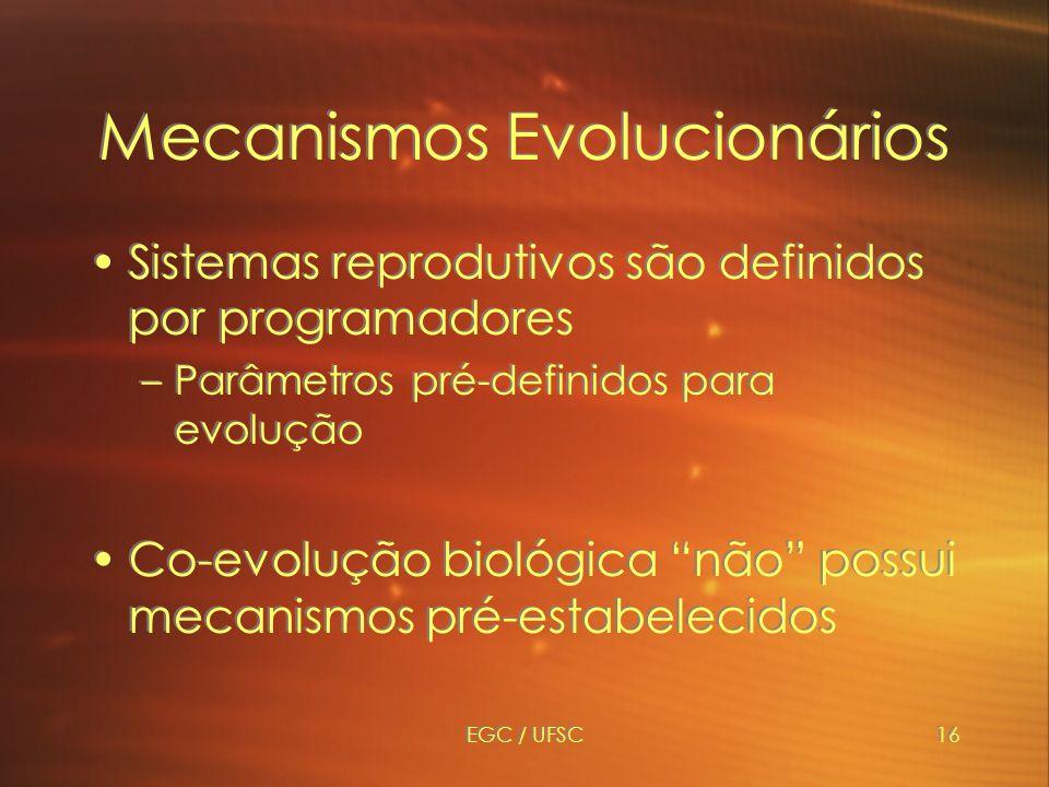 EGC / UFSC16 Mecanismos Evolucionários Sistemas reprodutivos são definidos por programadores –Parâmetros pré-definidos para evolução Co-evolução biológica não possui mecanismos pré-estabelecidos Sistemas reprodutivos são definidos por programadores –Parâmetros pré-definidos para evolução Co-evolução biológica não possui mecanismos pré-estabelecidos