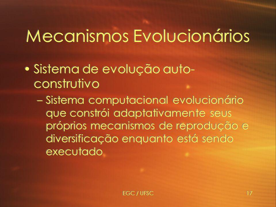 EGC / UFSC17 Mecanismos Evolucionários Sistema de evolução auto- construtivo –Sistema computacional evolucionário que constrói adaptativamente seus próprios mecanismos de reprodução e diversificação enquanto está sendo executado Sistema de evolução auto- construtivo –Sistema computacional evolucionário que constrói adaptativamente seus próprios mecanismos de reprodução e diversificação enquanto está sendo executado