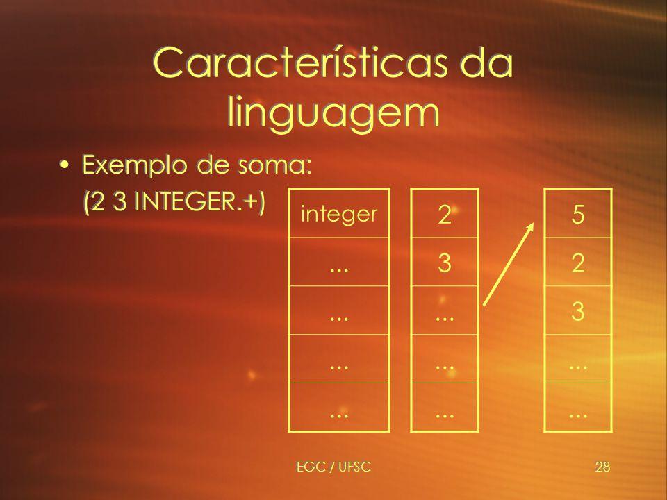 EGC / UFSC28 Características da linguagem Exemplo de soma: (2 3 INTEGER.+) Exemplo de soma: (2 3 INTEGER.+) 2 3...