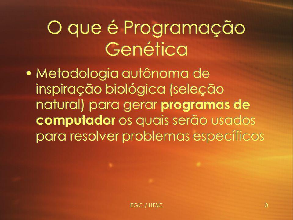 EGC / UFSC3 O que é Programação Genética Metodologia autônoma de inspiração biológica (seleção natural) para gerar programas de computador os quais serão usados para resolver problemas específicos