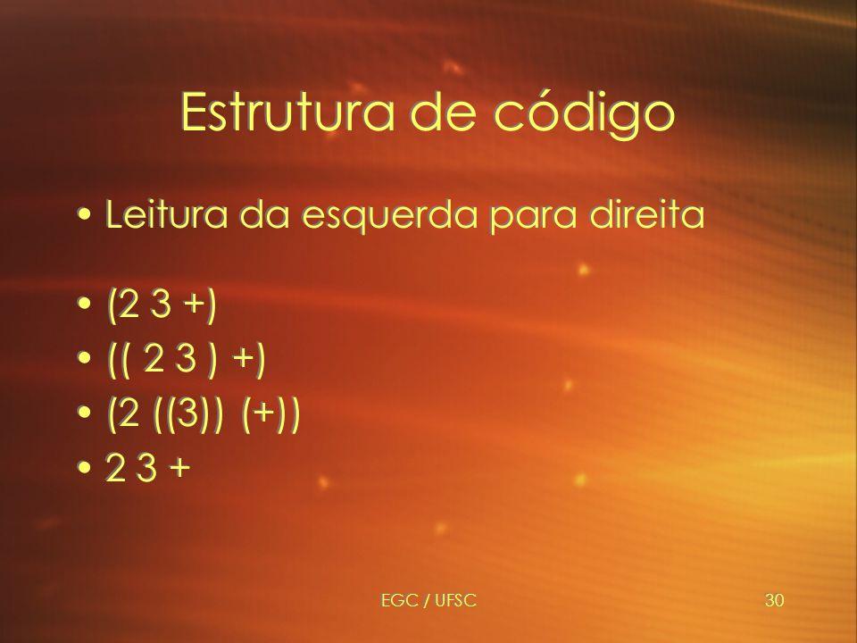 EGC / UFSC30 Estrutura de código Leitura da esquerda para direita (2 3 +) (( 2 3 ) +) (2 ((3)) (+)) 2 3 + Leitura da esquerda para direita (2 3 +) (( 2 3 ) +) (2 ((3)) (+)) 2 3 +