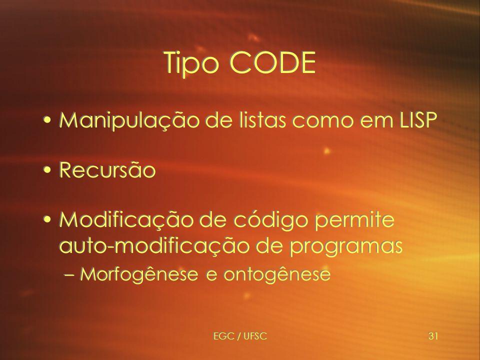 EGC / UFSC31 Tipo CODE Manipulação de listas como em LISP Recursão Modificação de código permite auto-modificação de programas –Morfogênese e ontogênese Manipulação de listas como em LISP Recursão Modificação de código permite auto-modificação de programas –Morfogênese e ontogênese