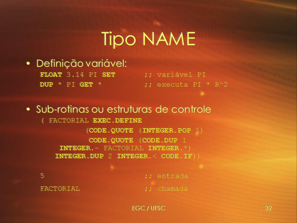 EGC / UFSC32 Tipo NAME Definição variável: FLOAT 3.14 PI SET ;; variável PI DUP * PI GET * ;; executa PI * R^2 Sub-rotinas ou estruturas de controle ( FACTORIAL EXEC.DEFINE (CODE.QUOTE (INTEGER.POP 1) CODE.QUOTE (CODE.DUP 1 INTEGER.