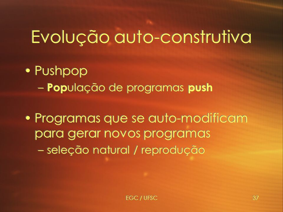 EGC / UFSC37 Evolução auto-construtiva Pushpop – Pop ulação de programas push Programas que se auto-modificam para gerar novos programas –seleção natural / reprodução Pushpop – Pop ulação de programas push Programas que se auto-modificam para gerar novos programas –seleção natural / reprodução