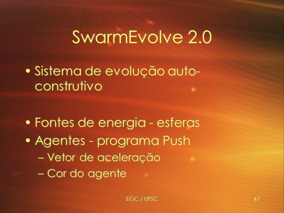 EGC / UFSC47 SwarmEvolve 2.0 Sistema de evolução auto- construtivo Fontes de energia - esferas Agentes - programa Push –Vetor de aceleração –Cor do agente Sistema de evolução auto- construtivo Fontes de energia - esferas Agentes - programa Push –Vetor de aceleração –Cor do agente