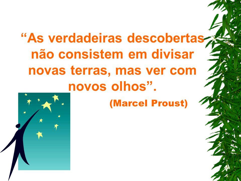As verdadeiras descobertas não consistem em divisar novas terras, mas ver com novos olhos. (Marcel Proust)