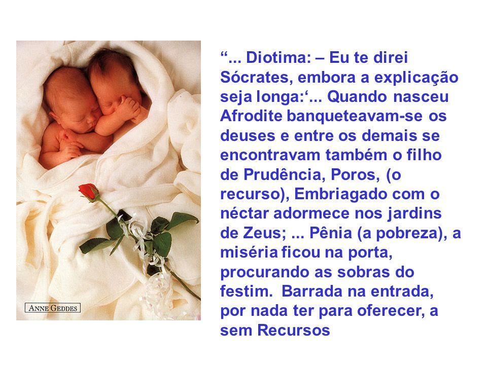 ... Diotima: – Eu te direi Sócrates, embora a explicação seja longa:... Quando nasceu Afrodite banqueteavam-se os deuses e entre os demais se encontra