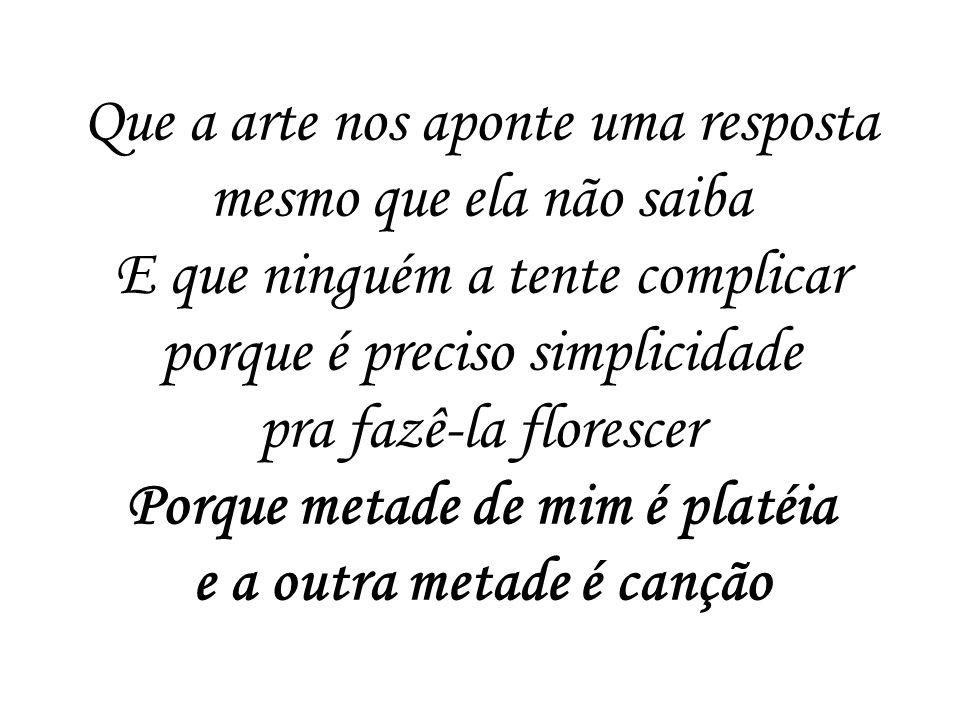 Que a arte nos aponte uma resposta mesmo que ela não saiba E que ninguém a tente complicar porque é preciso simplicidade pra fazê-la florescer Porque