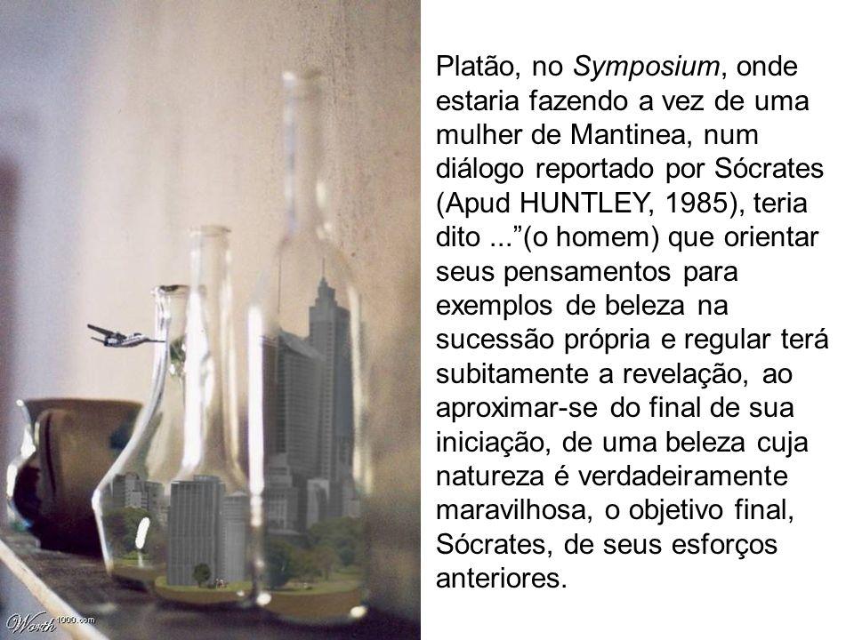 Platão, no Symposium, onde estaria fazendo a vez de uma mulher de Mantinea, num diálogo reportado por Sócrates (Apud HUNTLEY, 1985), teria dito...(o h