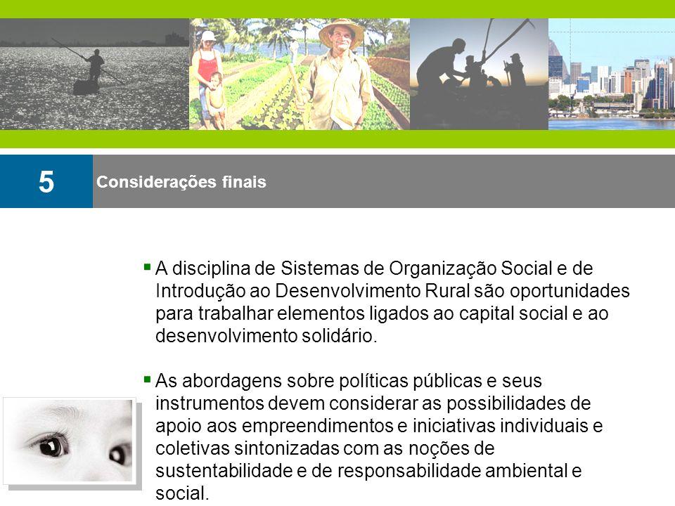 Considerações finais 5 A disciplina de Sistemas de Organização Social e de Introdução ao Desenvolvimento Rural são oportunidades para trabalhar elemen