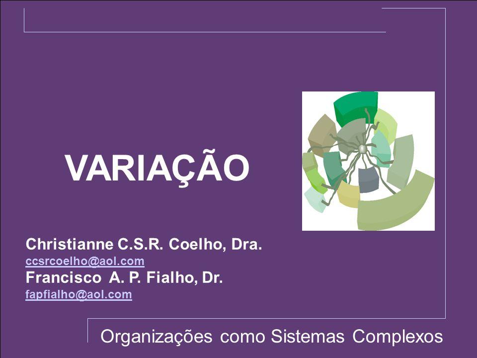 VARIAÇÃO Organizações como Sistemas Complexos Christianne C.S.R. Coelho, Dra. ccsrcoelho@aol.com Francisco A. P. Fialho, Dr. fapfialho@aol.com