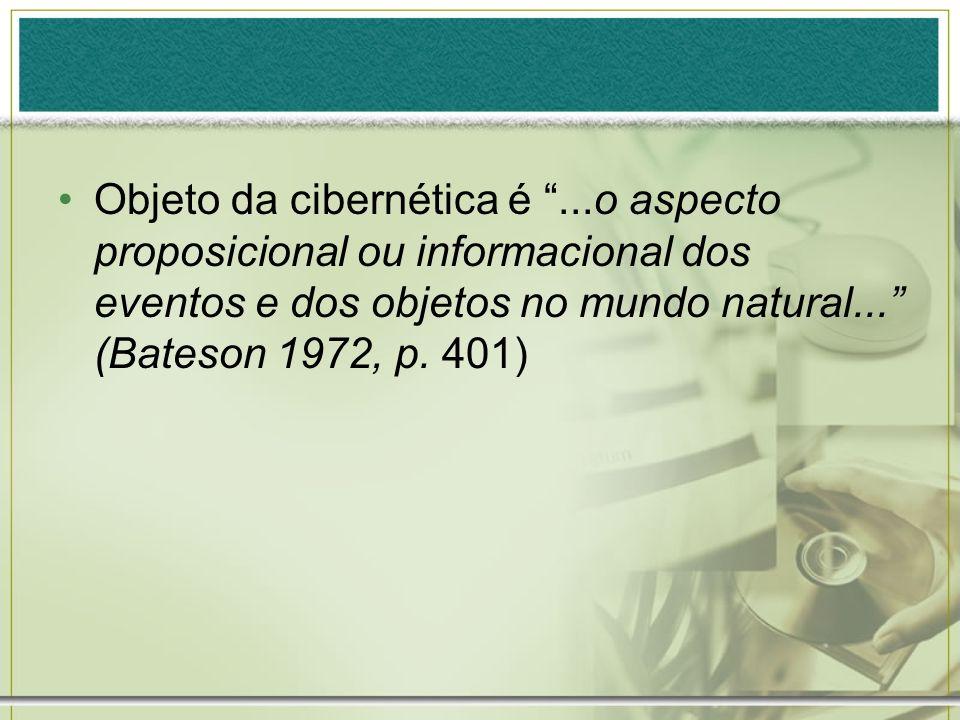 Objeto da cibernética é...o aspecto proposicional ou informacional dos eventos e dos objetos no mundo natural... (Bateson 1972, p. 401)