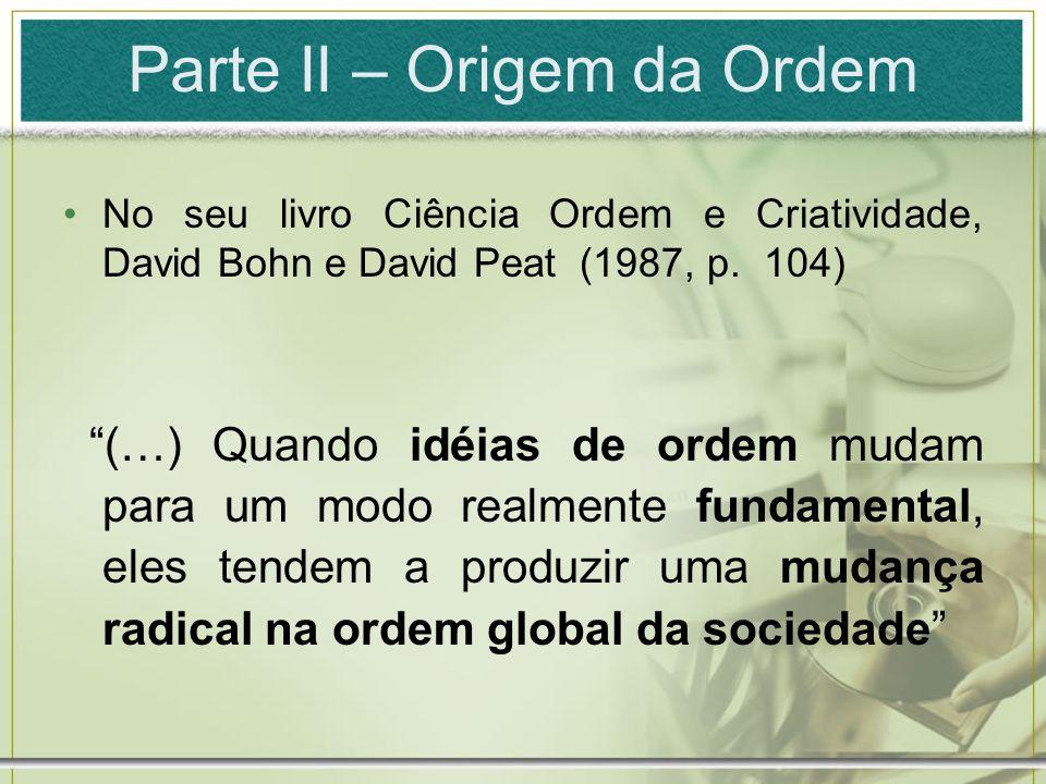 Parte II – Origem da Ordem No seu livro Ciência Ordem e Criatividade, David Bohn e David Peat (1987, p. 104) (…) Quando idéias de ordem mudam para um