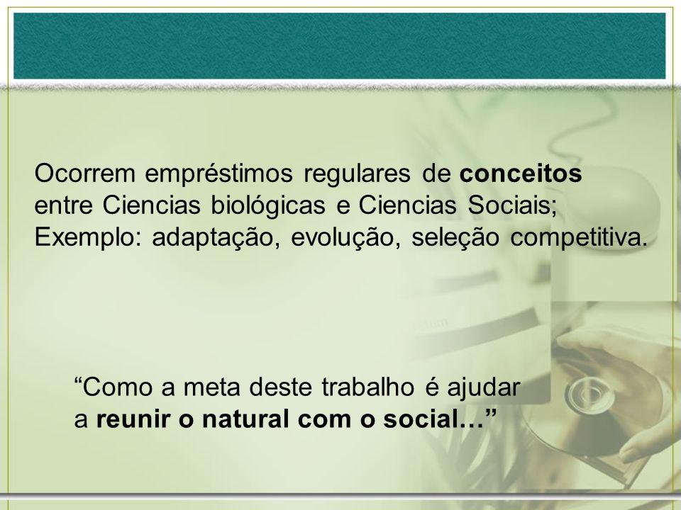 Ocorrem empréstimos regulares de conceitos entre Ciencias biológicas e Ciencias Sociais; Exemplo: adaptação, evolução, seleção competitiva. Como a met