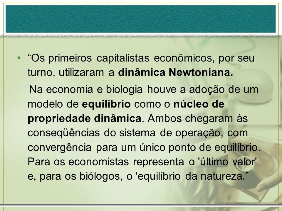 Os primeiros capitalistas econômicos, por seu turno, utilizaram a dinâmica Newtoniana. Na economia e biologia houve a adoção de um modelo de equilíbri