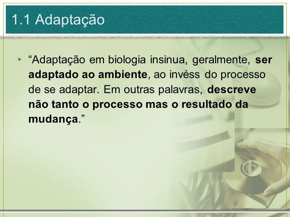 1.1 Adaptação Adaptação em biologia insinua, geralmente, ser adaptado ao ambiente, ao invéss do processo de se adaptar. Em outras palavras, descreve n