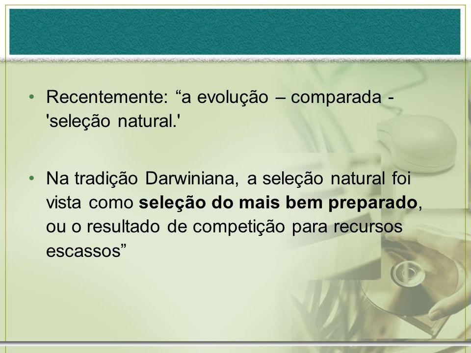 Recentemente: a evolução – comparada - 'seleção natural.' Na tradição Darwiniana, a seleção natural foi vista como seleção do mais bem preparado, ou o