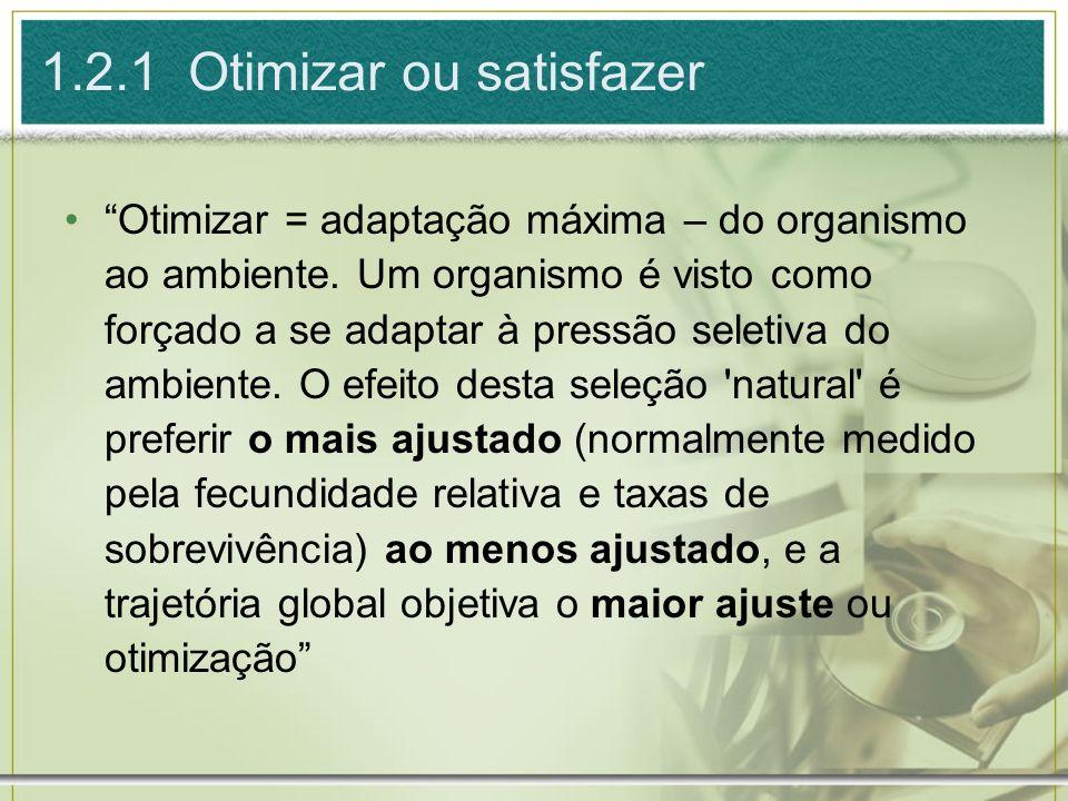 1.2.1 Otimizar ou satisfazer Otimizar = adaptação máxima – do organismo ao ambiente. Um organismo é visto como forçado a se adaptar à pressão seletiva