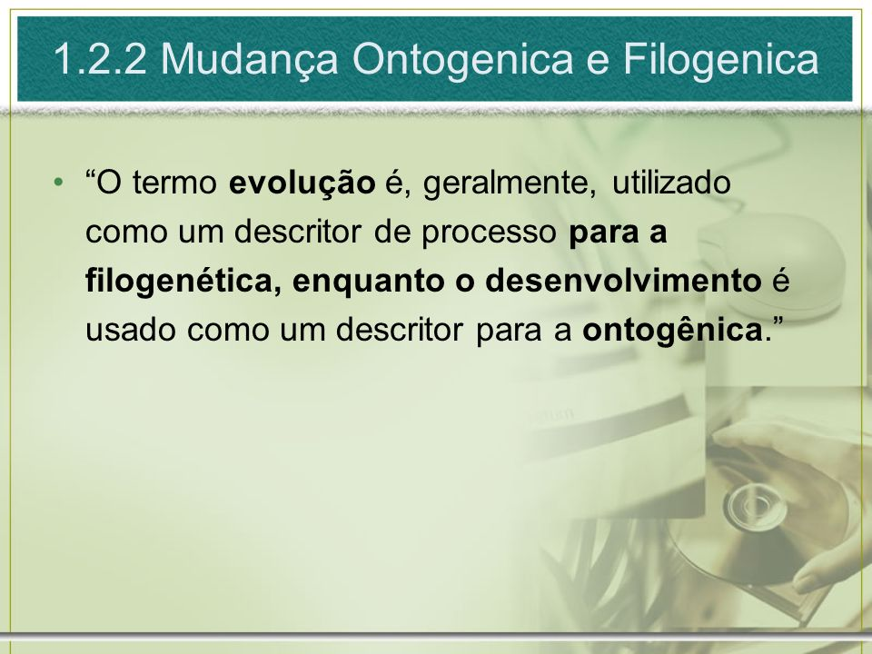 1.2.2 Mudança Ontogenica e Filogenica O termo evolução é, geralmente, utilizado como um descritor de processo para a filogenética, enquanto o desenvol