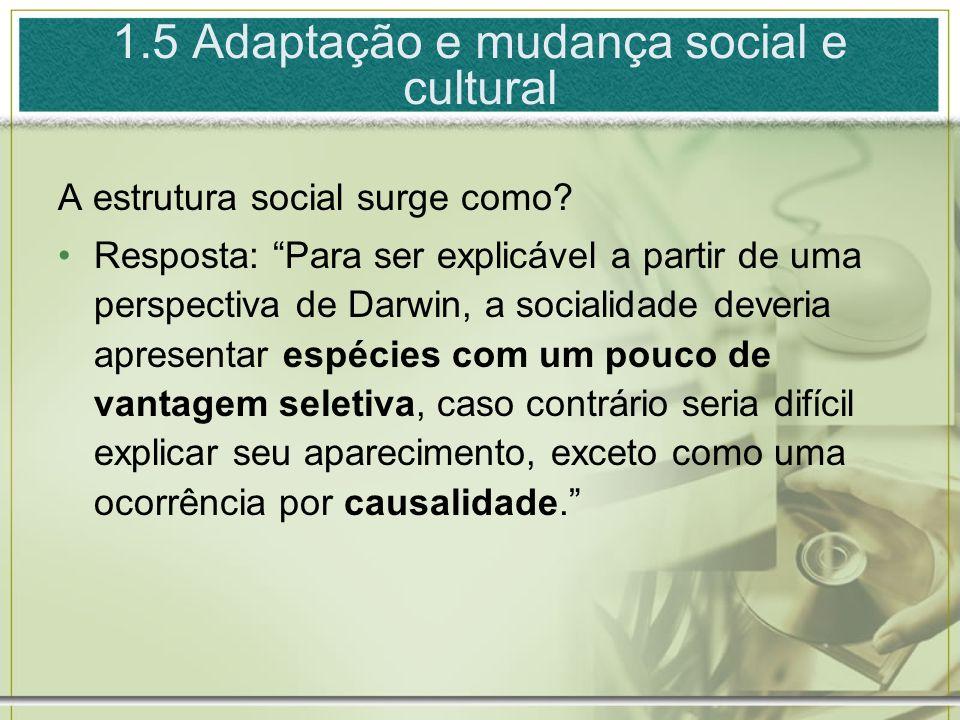 1.5 Adaptação e mudança social e cultural A estrutura social surge como? Resposta: Para ser explicável a partir de uma perspectiva de Darwin, a social
