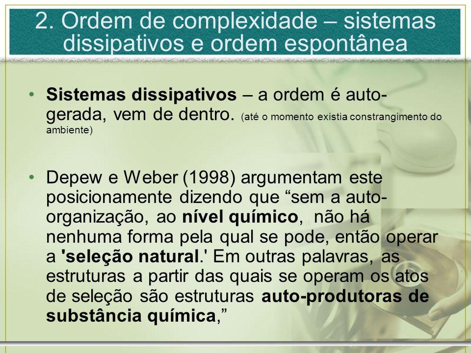 2. Ordem de complexidade – sistemas dissipativos e ordem espontânea Sistemas dissipativos – a ordem é auto- gerada, vem de dentro. (até o momento exis
