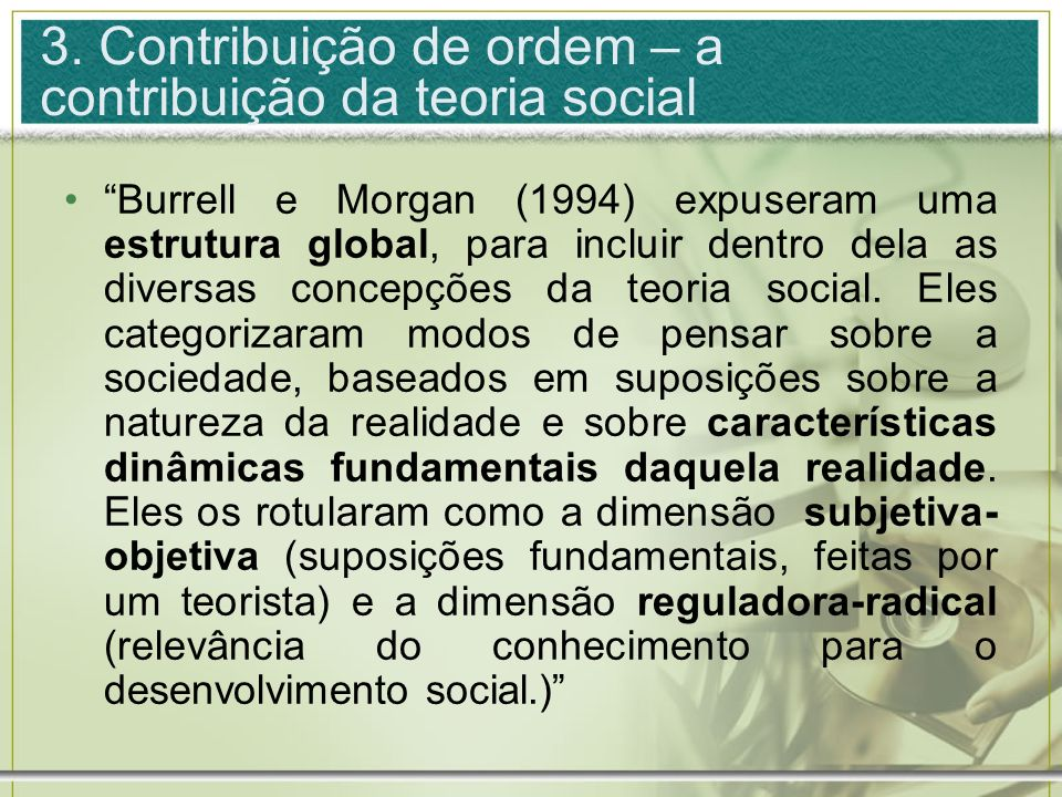 3. Contribuição de ordem – a contribuição da teoria social Burrell e Morgan (1994) expuseram uma estrutura global, para incluir dentro dela as diversa