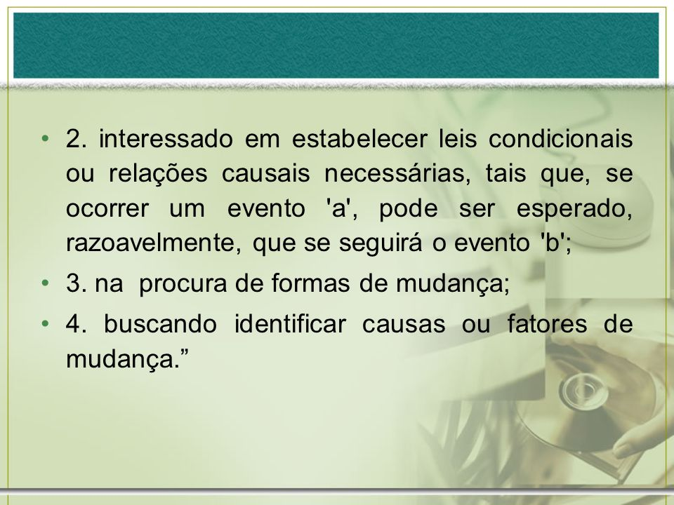 2. interessado em estabelecer leis condicionais ou relações causais necessárias, tais que, se ocorrer um evento 'a', pode ser esperado, razoavelmente,