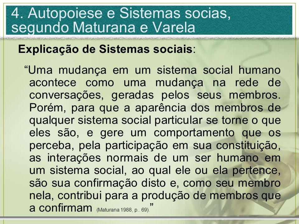 4. Autopoiese e Sistemas socias, segundo Maturana e Varela Explicação de Sistemas sociais: Uma mudança em um sistema social humano acontece como uma m