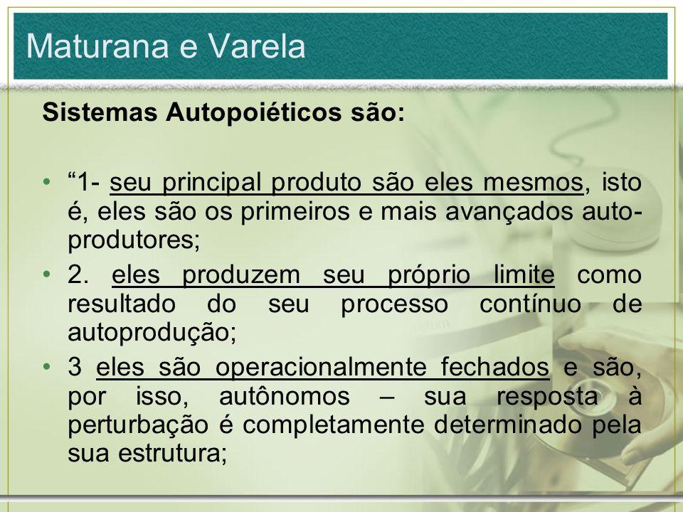 Maturana e Varela Sistemas Autopoiéticos são: 1- seu principal produto são eles mesmos, isto é, eles são os primeiros e mais avançados auto- produtore