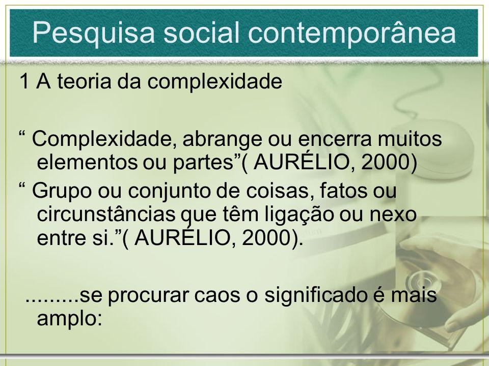 Pesquisa social contemporânea 1 A teoria da complexidade Complexidade, abrange ou encerra muitos elementos ou partes( AURÉLIO, 2000) Grupo ou conjunto