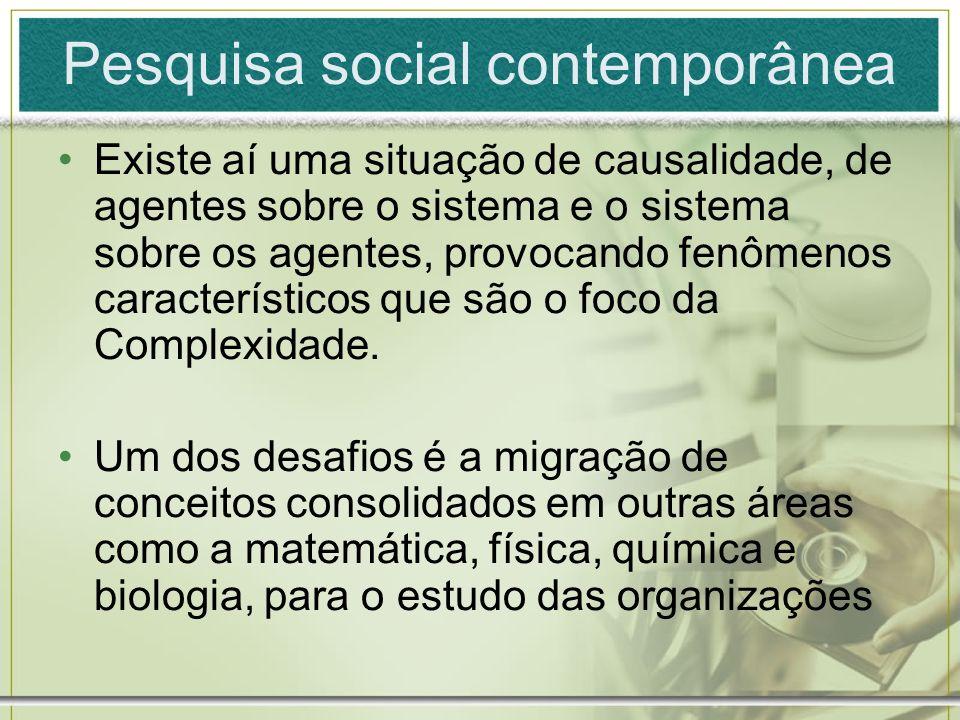 Pesquisa social contemporânea Existe aí uma situação de causalidade, de agentes sobre o sistema e o sistema sobre os agentes, provocando fenômenos car