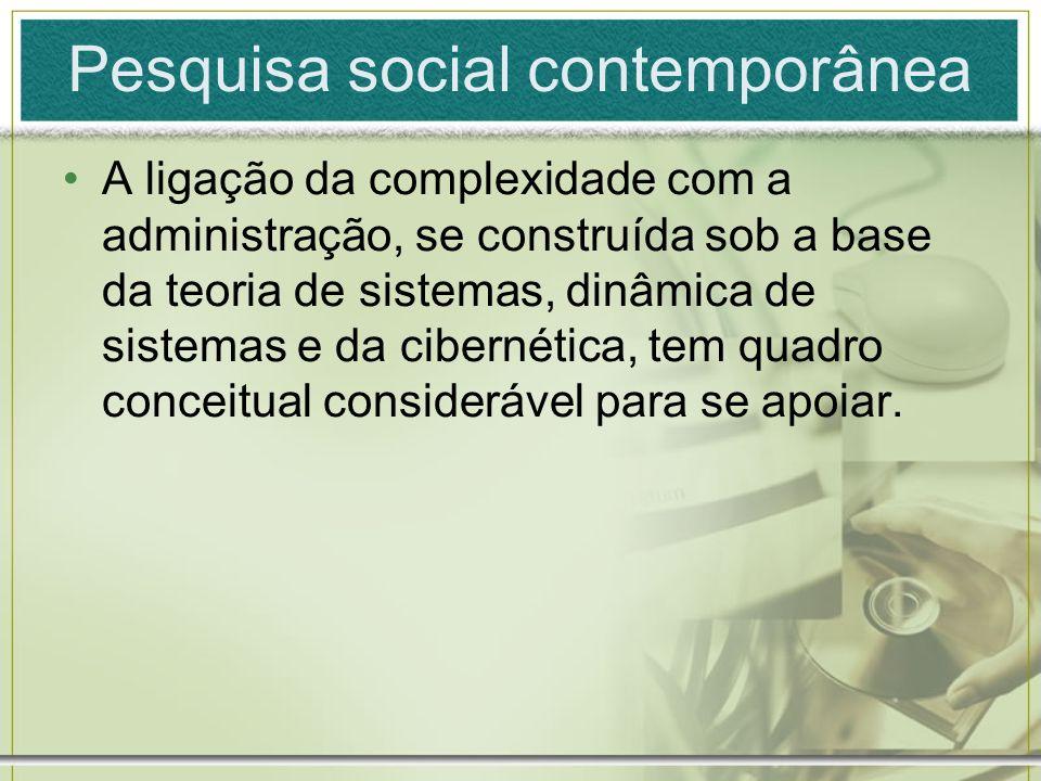 Pesquisa social contemporânea A ligação da complexidade com a administração, se construída sob a base da teoria de sistemas, dinâmica de sistemas e da