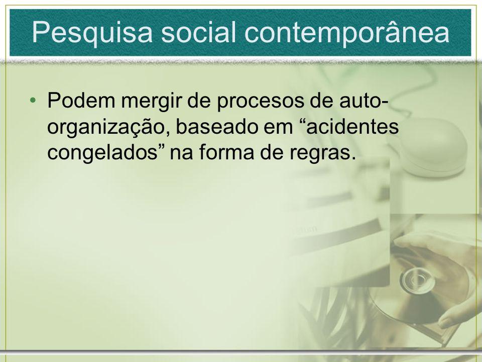 Pesquisa social contemporânea Podem mergir de procesos de auto- organização, baseado em acidentes congelados na forma de regras.