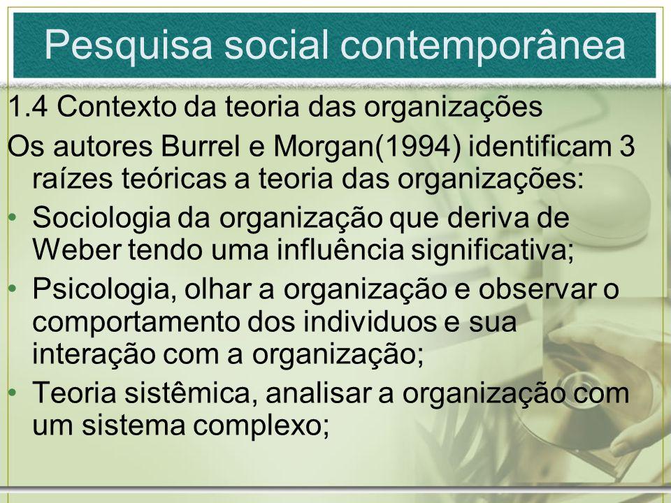 Pesquisa social contemporânea 1.4 Contexto da teoria das organizações Os autores Burrel e Morgan(1994) identificam 3 raízes teóricas a teoria das orga