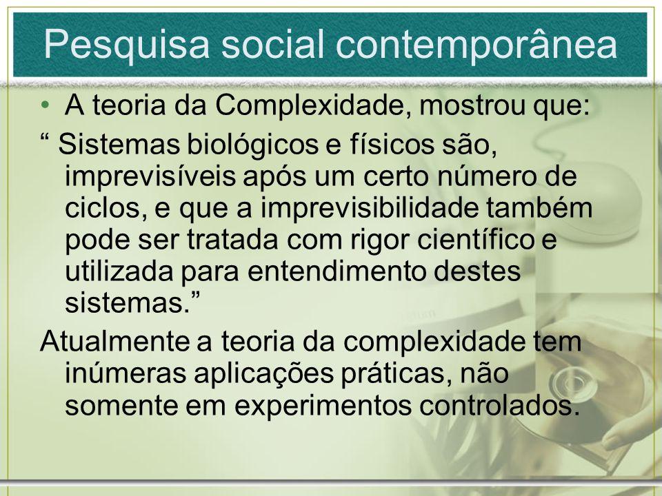 Pesquisa social contemporânea A teoria da Complexidade, mostrou que: Sistemas biológicos e físicos são, imprevisíveis após um certo número de ciclos,