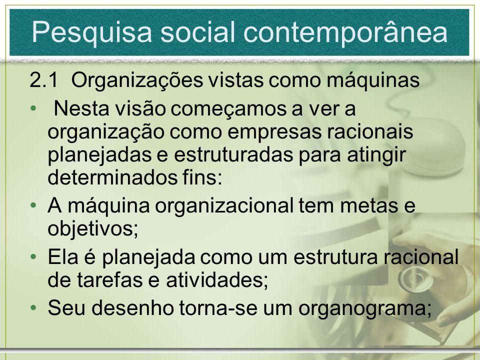 Pesquisa social contemporânea 2.1 Organizações vistas como máquinas Nesta visão começamos a ver a organização como empresas racionais planejadas e est