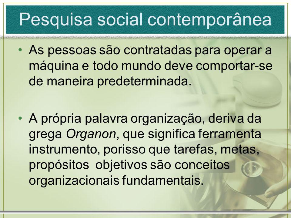 Pesquisa social contemporânea As pessoas são contratadas para operar a máquina e todo mundo deve comportar-se de maneira predeterminada. A própria pal