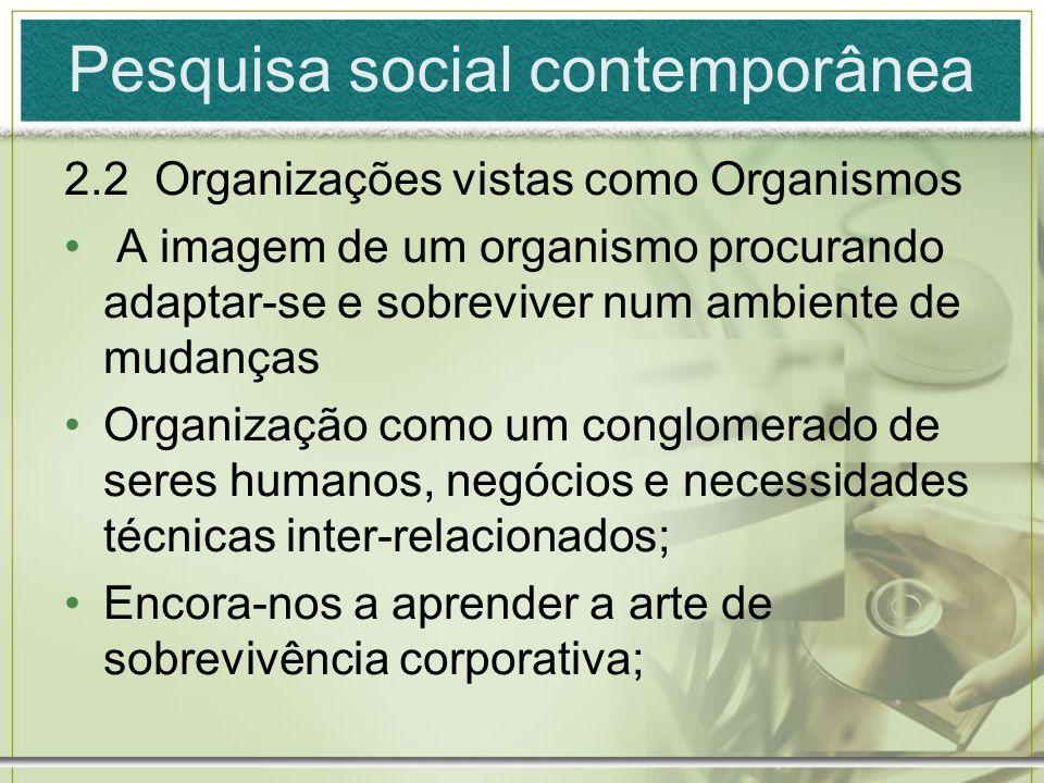 Pesquisa social contemporânea 2.2 Organizações vistas como Organismos A imagem de um organismo procurando adaptar-se e sobreviver num ambiente de muda
