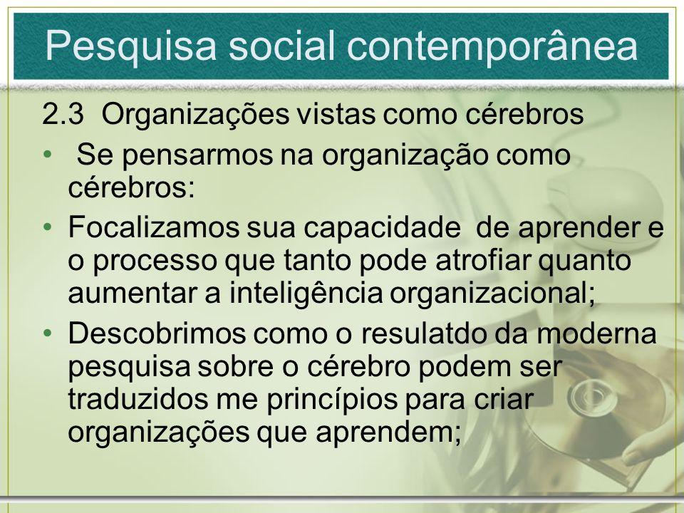 Pesquisa social contemporânea 2.3 Organizações vistas como cérebros Se pensarmos na organização como cérebros: Focalizamos sua capacidade de aprender