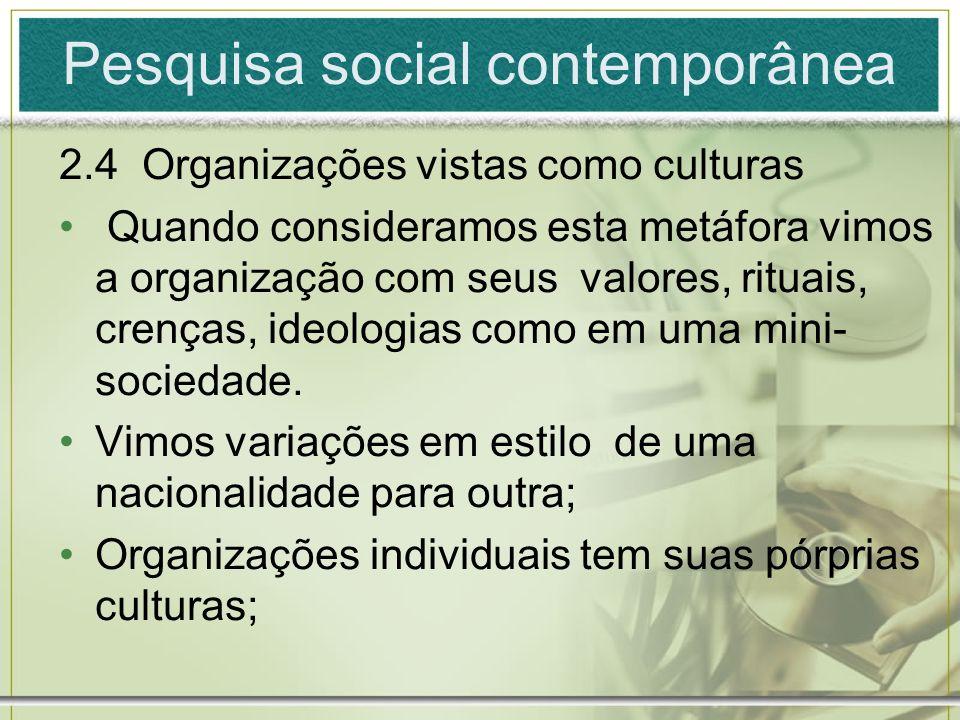 Pesquisa social contemporânea 2.4 Organizações vistas como culturas Quando consideramos esta metáfora vimos a organização com seus valores, rituais, c