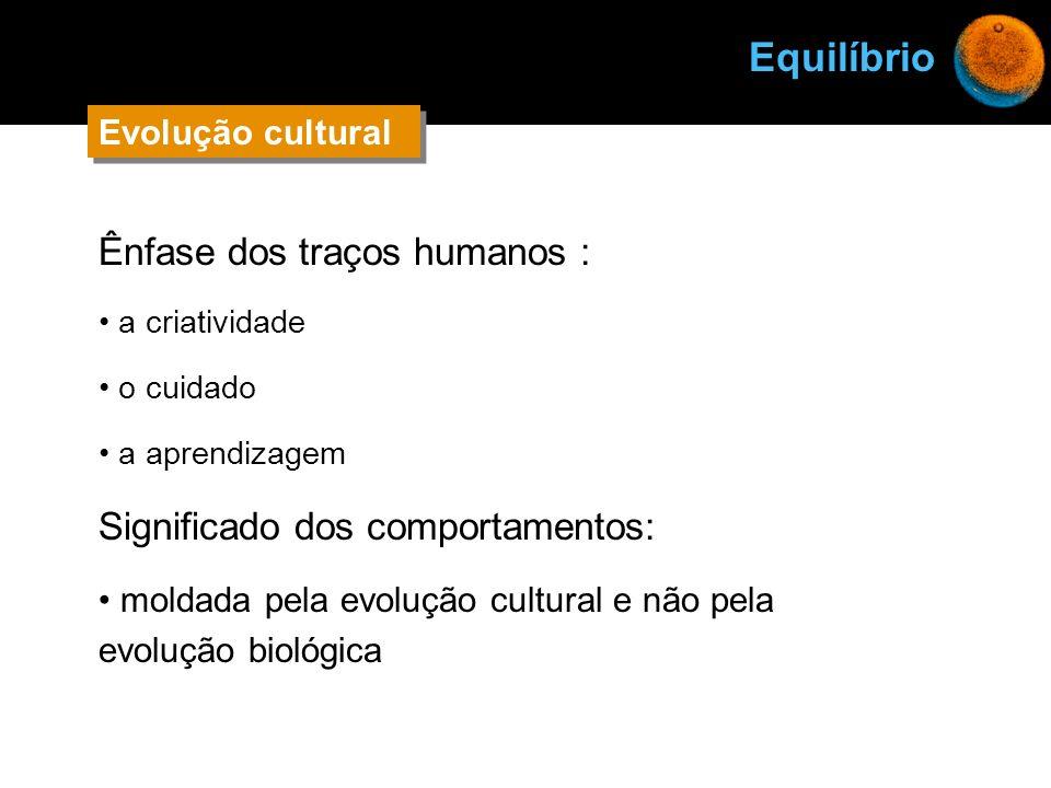 Ênfase dos traços humanos : a criatividade o cuidado a aprendizagem Significado dos comportamentos: moldada pela evolução cultural e não pela evolução