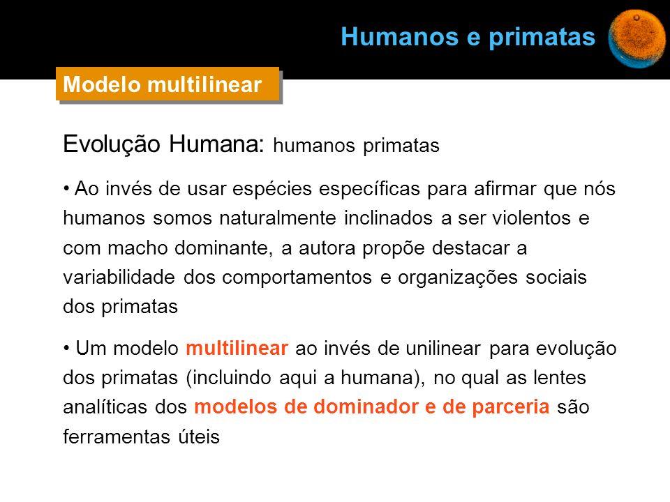 Evolução Humana: humanos primatas Ao invés de usar espécies específicas para afirmar que nós humanos somos naturalmente inclinados a ser violentos e c