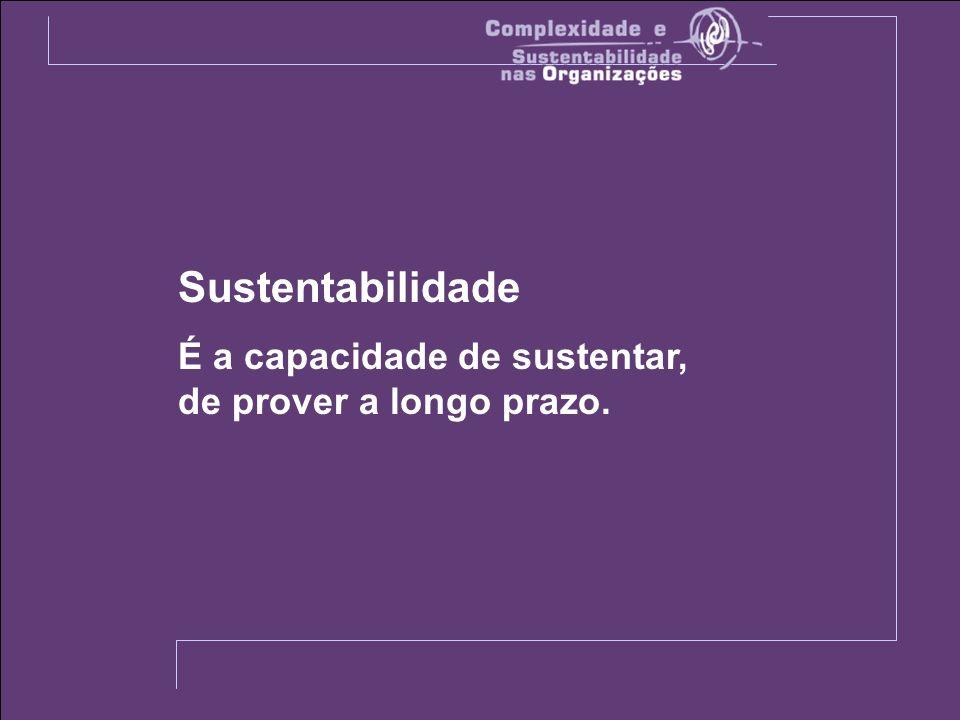 Sustentabilidade É a capacidade de sustentar, de prover a longo prazo.